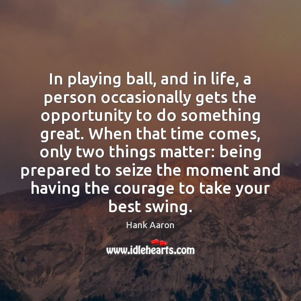 In playing ball, and in life, a person occasionally gets the opportunity Image