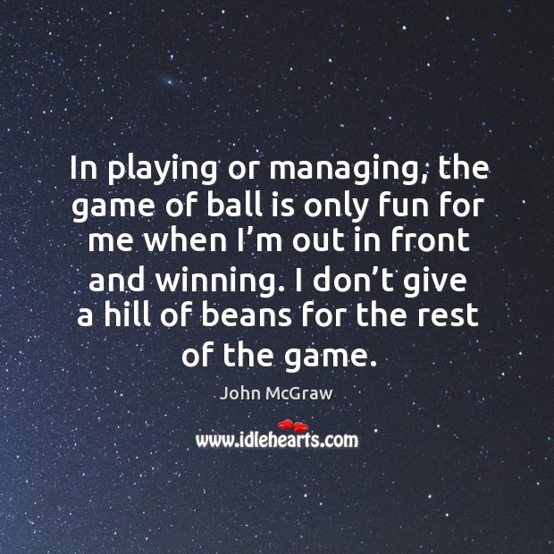 In playing or managing, the game of ball is only fun for me when I'm out in front and winning. Image