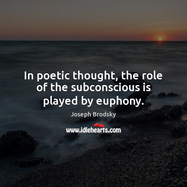 In poetic thought, the role of the subconscious is played by euphony. Joseph Brodsky Picture Quote