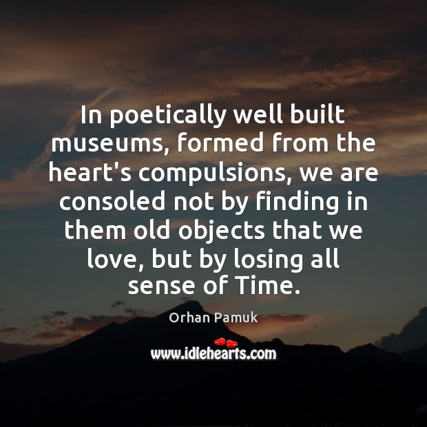 In poetically well built museums, formed from the heart's compulsions, we are Image