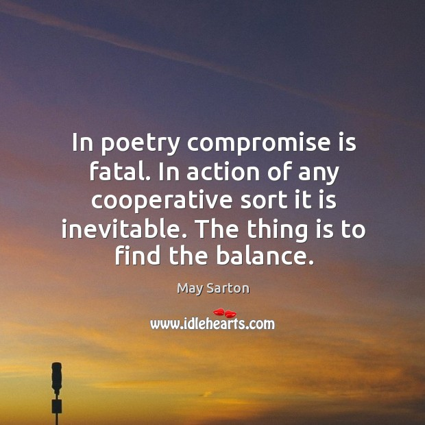 In poetry compromise is fatal. In action of any cooperative sort it Image