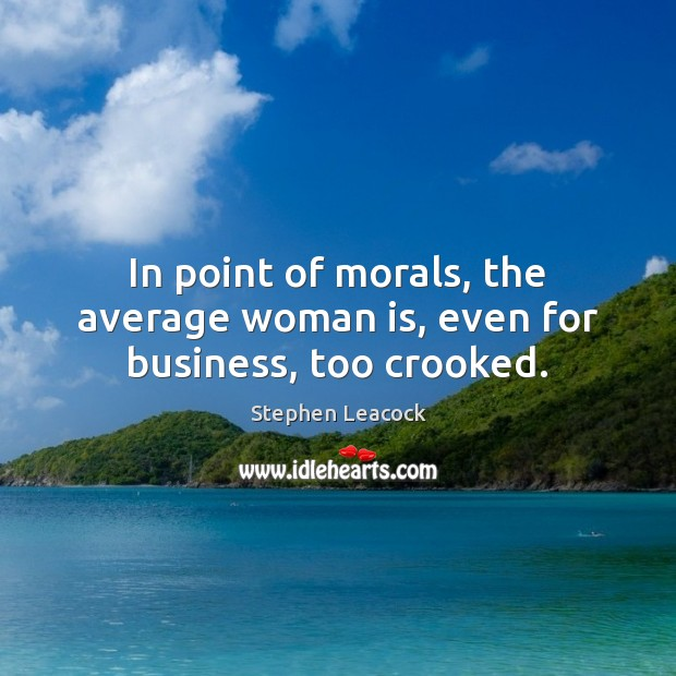 In point of morals, the average woman is, even for business, too crooked. Stephen Leacock Picture Quote