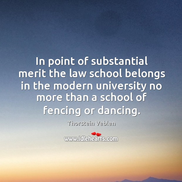 In point of substantial merit the law school belongs in the modern university no Thorstein Veblen Picture Quote