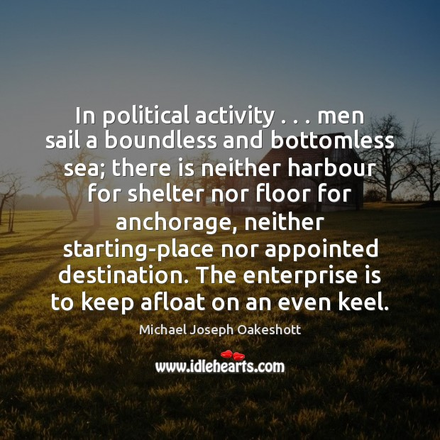 In political activity . . . men sail a boundless and bottomless sea; there is Image