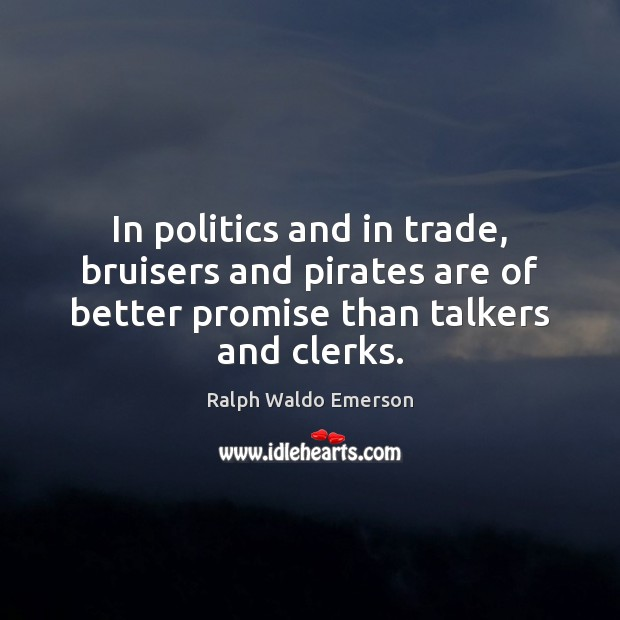 In politics and in trade, bruisers and pirates are of better promise Politics Quotes Image