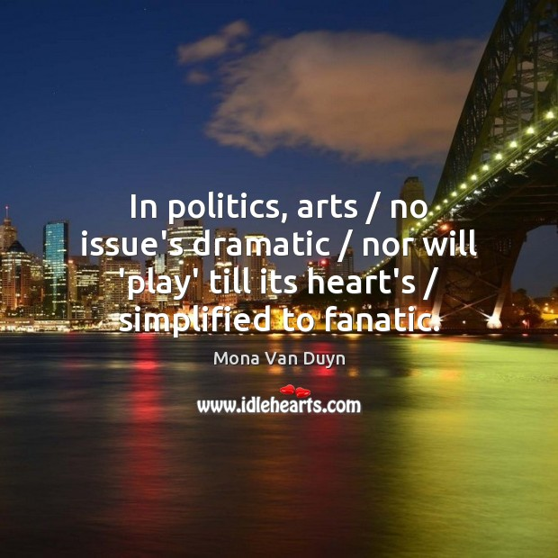 In politics, arts / no issue's dramatic / nor will 'play' till its heart's / Image