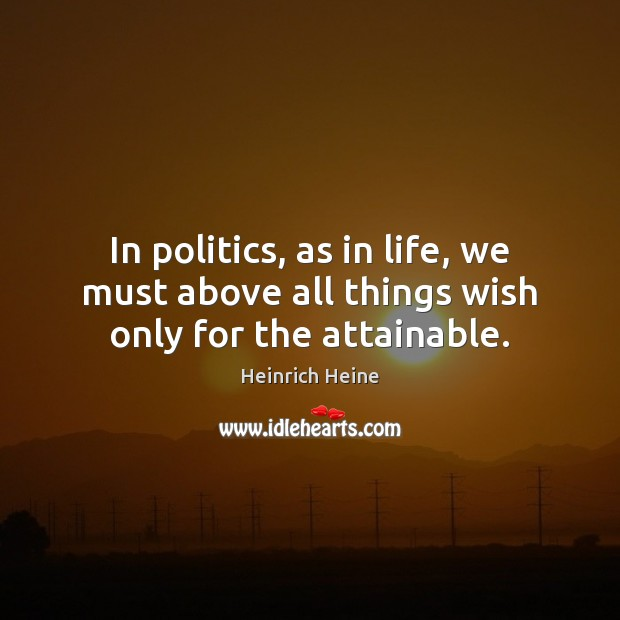 In politics, as in life, we must above all things wish only for the attainable. Heinrich Heine Picture Quote