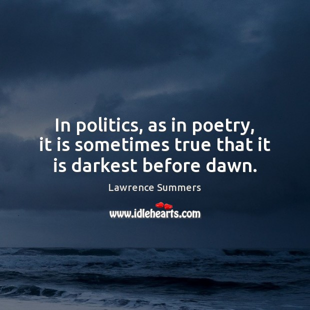 In politics, as in poetry, it is sometimes true that it is darkest before dawn. Lawrence Summers Picture Quote