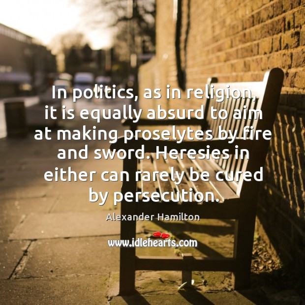 Image, In politics, as in religion, it is equally absurd to aim at making proselytes by fire and sword.