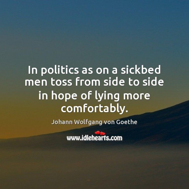 In politics as on a sickbed men toss from side to side in hope of lying more comfortably. Johann Wolfgang von Goethe Picture Quote