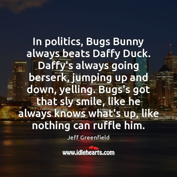Image, In politics, Bugs Bunny always beats Daffy Duck. Daffy's always going berserk,