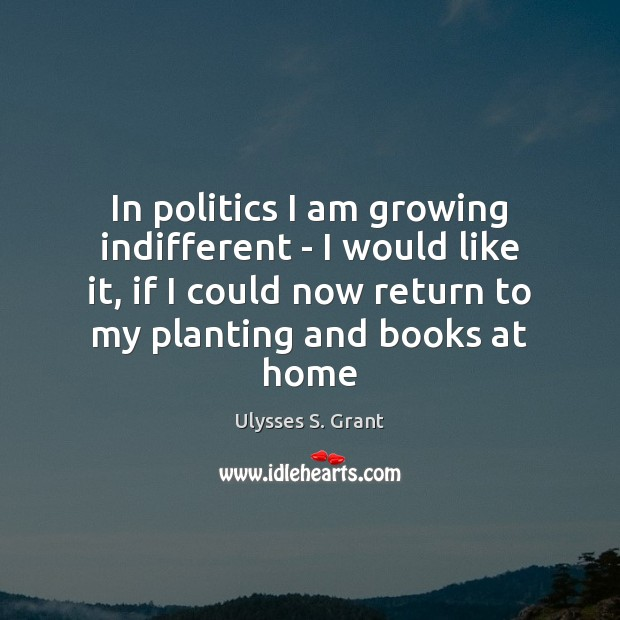 In politics I am growing indifferent – I would like it, if Ulysses S. Grant Picture Quote