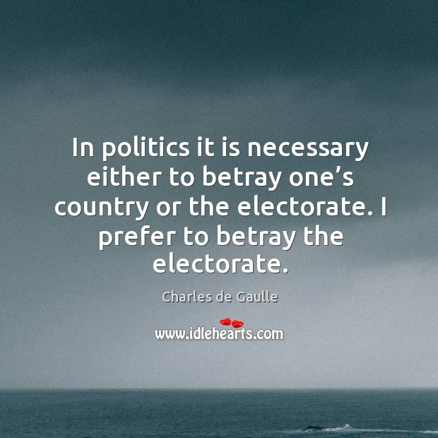 In politics it is necessary either to betray one's country or the electorate. Image