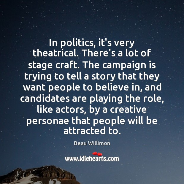 In politics, it's very theatrical. There's a lot of stage craft. The Image