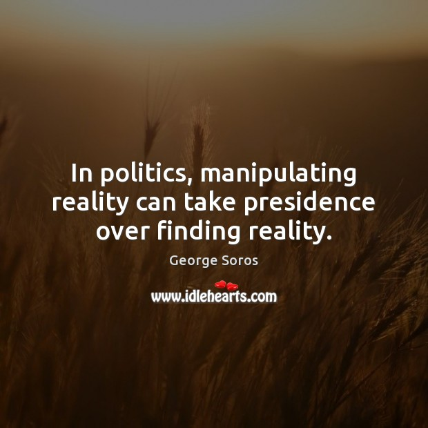 In politics, manipulating reality can take presidence over finding reality. George Soros Picture Quote