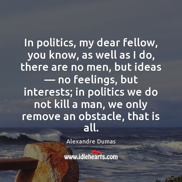 Image, In politics, my dear fellow, you know, as well as I do,