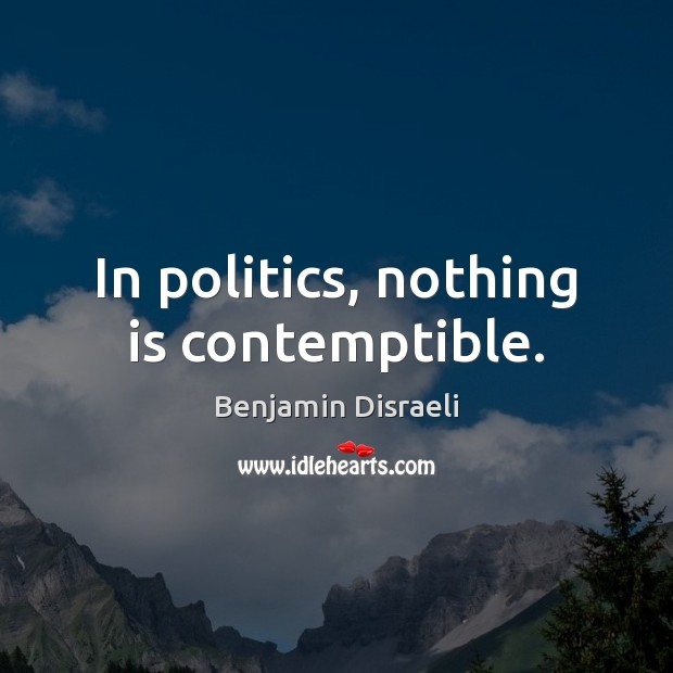 In politics, nothing is contemptible. Benjamin Disraeli Picture Quote