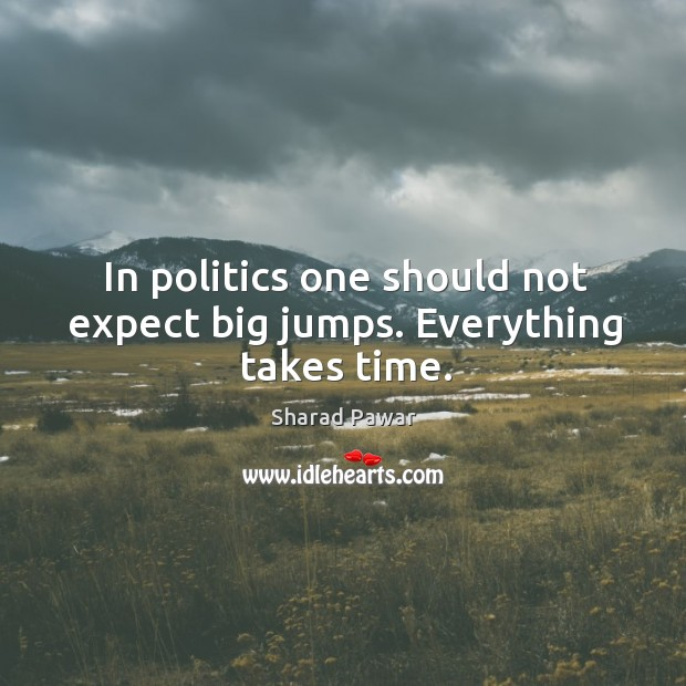 In politics one should not expect big jumps. Everything takes time. Sharad Pawar Picture Quote