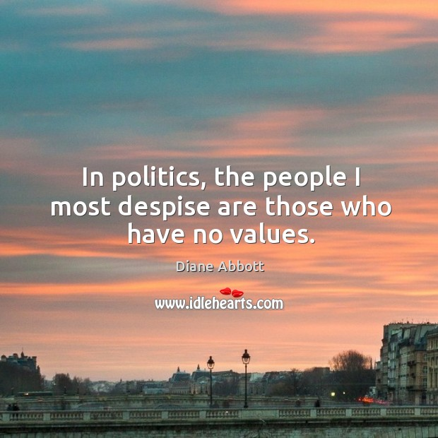 In politics, the people I most despise are those who have no values. Diane Abbott Picture Quote