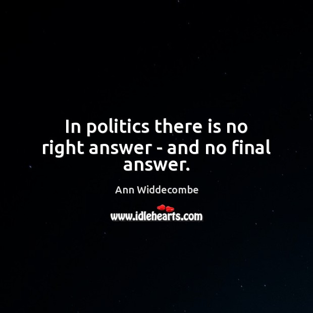 Image, In politics there is no right answer – and no final answer.