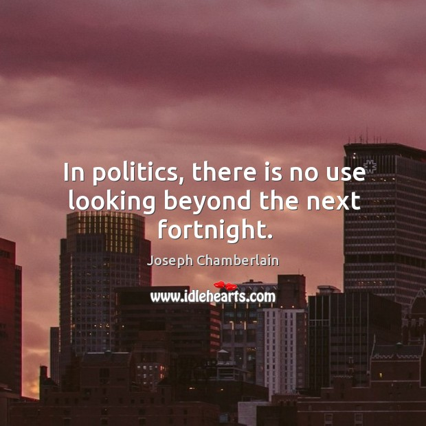 In politics, there is no use looking beyond the next fortnight. Joseph Chamberlain Picture Quote