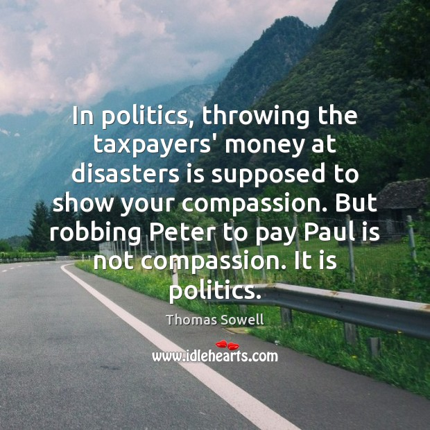 In politics, throwing the taxpayers' money at disasters is supposed to show Thomas Sowell Picture Quote