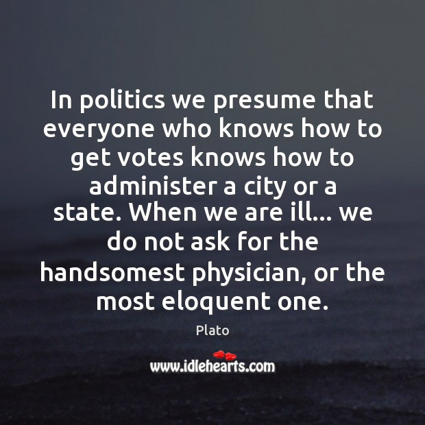 In politics we presume that everyone who knows how to get votes Image