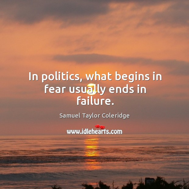 In politics, what begins in fear usually ends in faiailure. Image