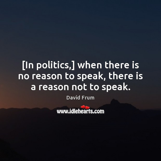 [In politics,] when there is no reason to speak, there is a reason not to speak. David Frum Picture Quote