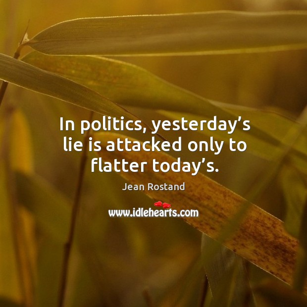 In politics, yesterday's lie is attacked only to flatter today's. Jean Rostand Picture Quote