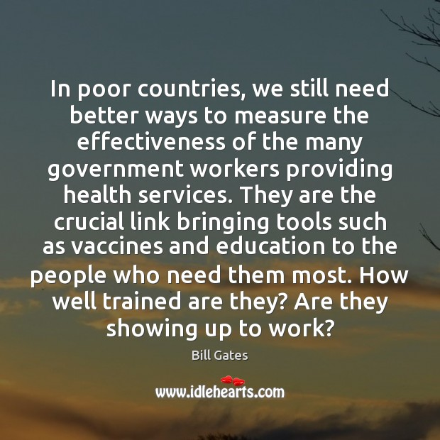 In poor countries, we still need better ways to measure the effectiveness Bill Gates Picture Quote
