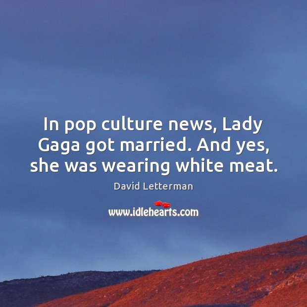 In pop culture news, Lady Gaga got married. And yes, she was wearing white meat. David Letterman Picture Quote