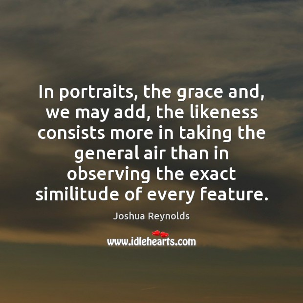 In portraits, the grace and, we may add, the likeness consists more Joshua Reynolds Picture Quote