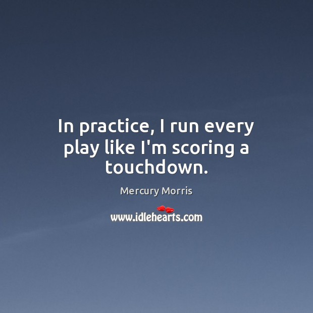 In practice, I run every play like I'm scoring a touchdown. Image