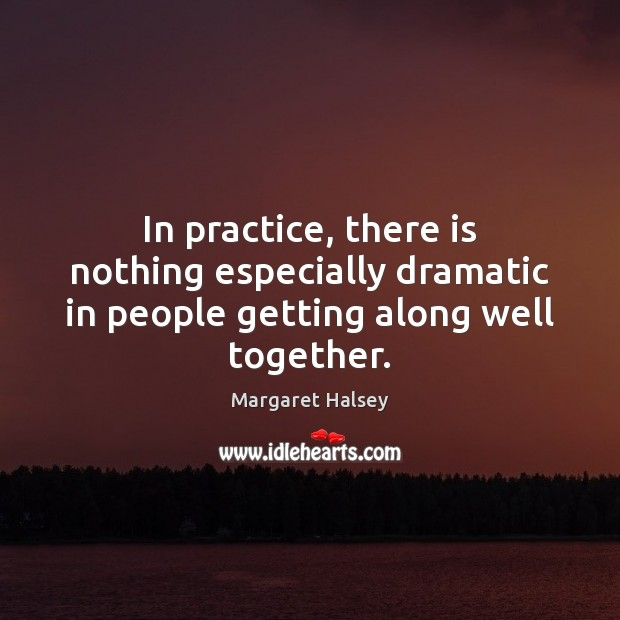 In practice, there is nothing especially dramatic in people getting along well together. Margaret Halsey Picture Quote