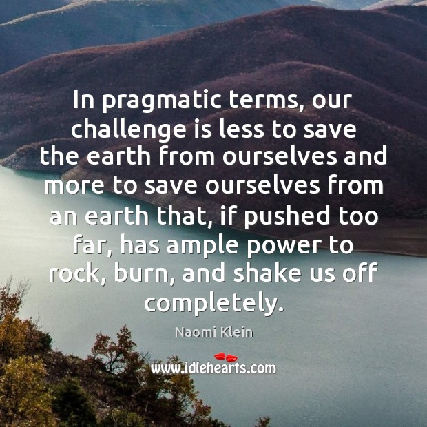 In pragmatic terms, our challenge is less to save the earth from Image