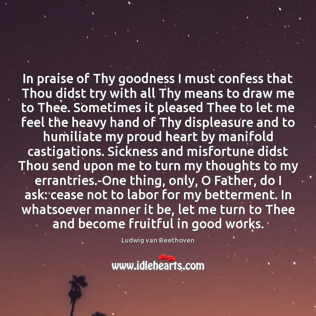 In praise of Thy goodness I must confess that Thou didst try Ludwig van Beethoven Picture Quote