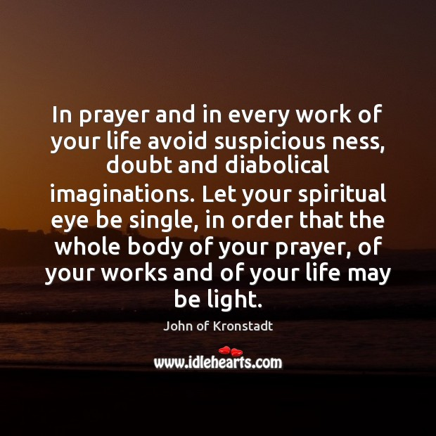 In prayer and in every work of your life avoid suspicious ness, John of Kronstadt Picture Quote