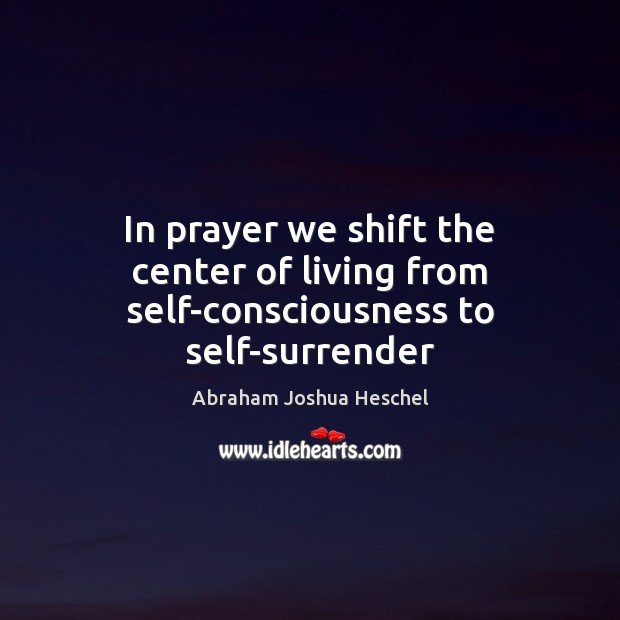 In prayer we shift the center of living from self-consciousness to self-surrender Abraham Joshua Heschel Picture Quote