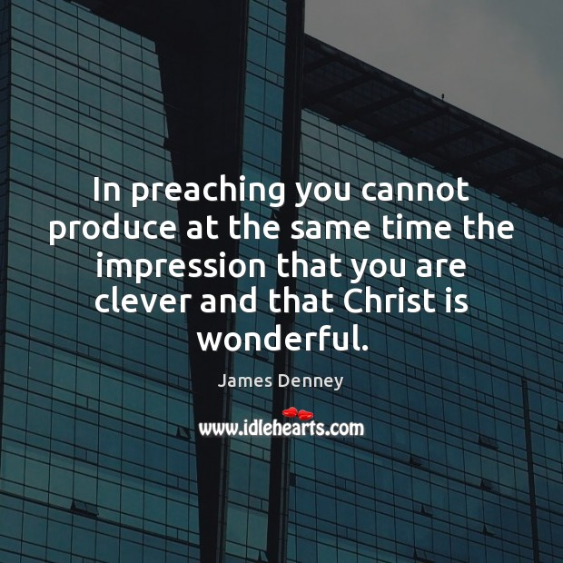 In preaching you cannot produce at the same time the impression that Clever Quotes Image