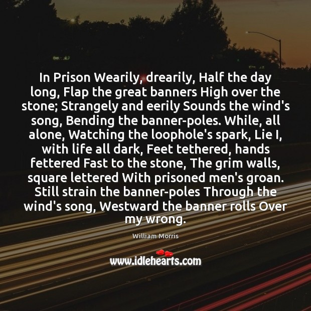 In Prison Wearily, drearily, Half the day long, Flap the great banners William Morris Picture Quote