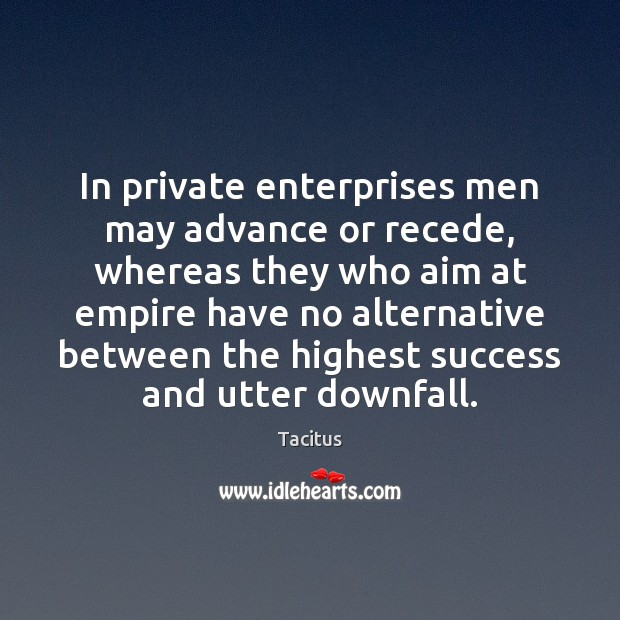 In private enterprises men may advance or recede, whereas they who aim Tacitus Picture Quote