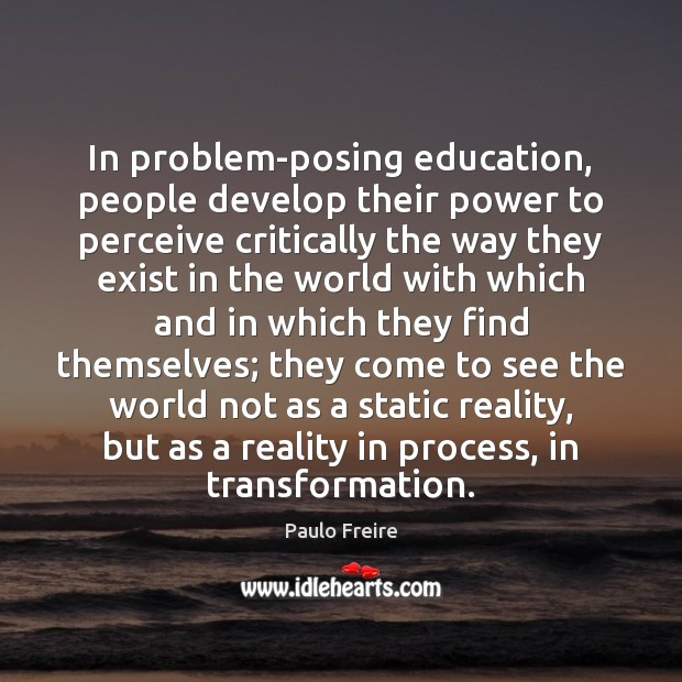 In problem-posing education, people develop their power to perceive critically the way Image