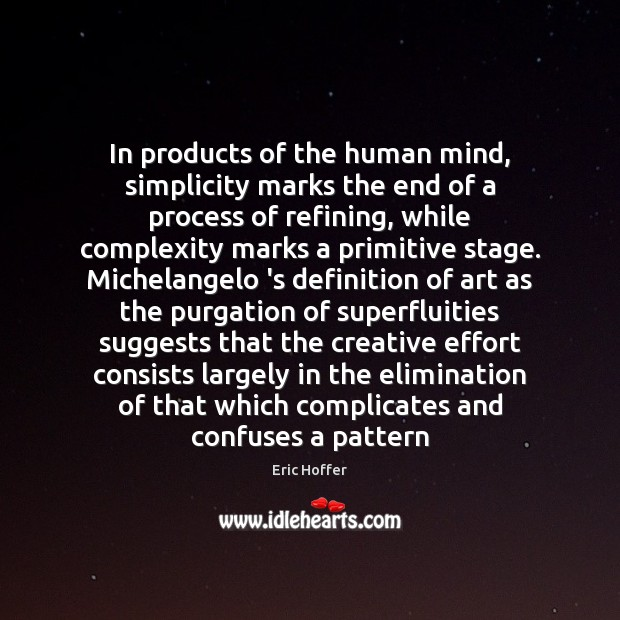 In products of the human mind, simplicity marks the end of a Eric Hoffer Picture Quote