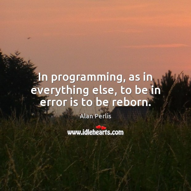 In programming, as in everything else, to be in error is to be reborn. Alan Perlis Picture Quote