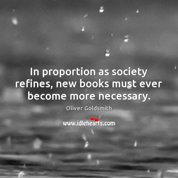 In proportion as society refines, new books must ever become more necessary. Oliver Goldsmith Picture Quote