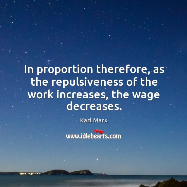 In proportion therefore, as the repulsiveness of the work increases, the wage decreases. Image