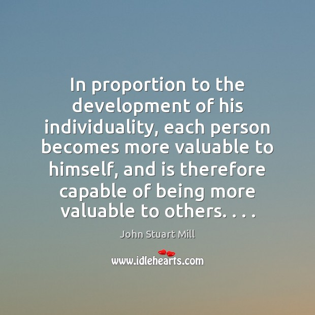 In proportion to the development of his individuality, each person becomes more John Stuart Mill Picture Quote