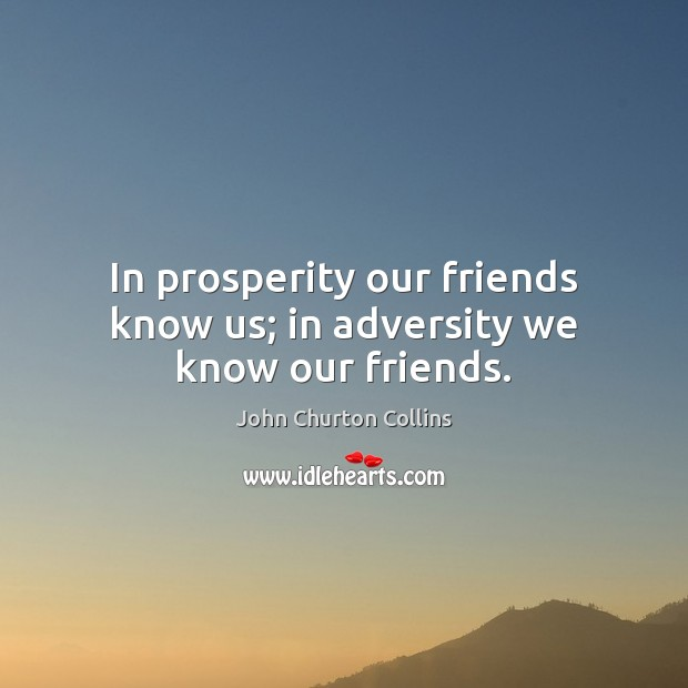 Image, In prosperity our friends know us; in adversity we know our friends.