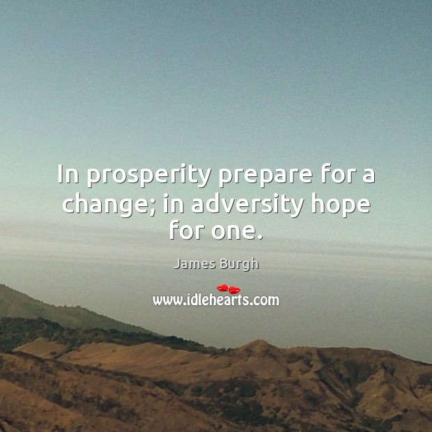 In prosperity prepare for a change; in adversity hope for one. Image